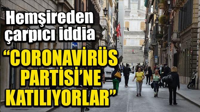 """""""CORONAVİRÜS PARTİSİ'NE KATILIYORLAR"""""""