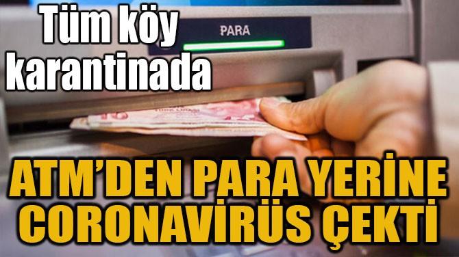 ATM'DEN PARA YERİNE CORONAVİRÜS ÇEKTİ