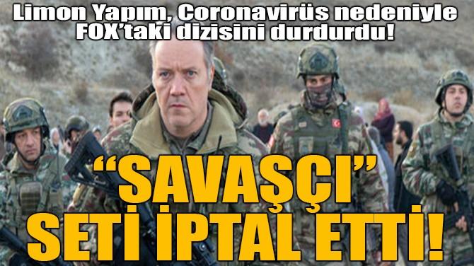 """""""SAVAŞÇI"""" SETİ İPTAL ETTİ!"""