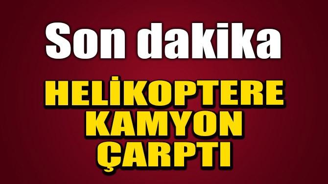HELİKOPTERE KAMYON ÇARPTI