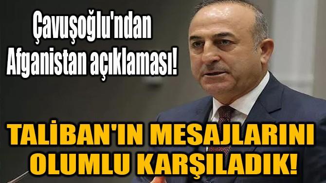 """ÇAVUŞOĞLU: """"TALİBAN'IN MESAJLARINI OLUMLU KARŞILADIK!"""""""