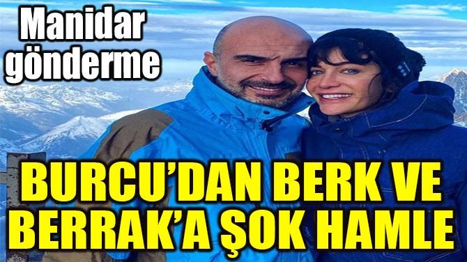 BURCU'DAN BERK VE BERRAK'A ŞOK HAMLE