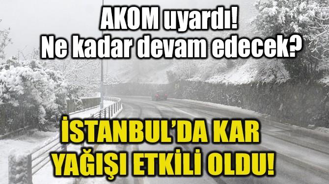 AKOM UYARDI! İSTANBUL'DA KAR YAĞIŞI BAŞLADI