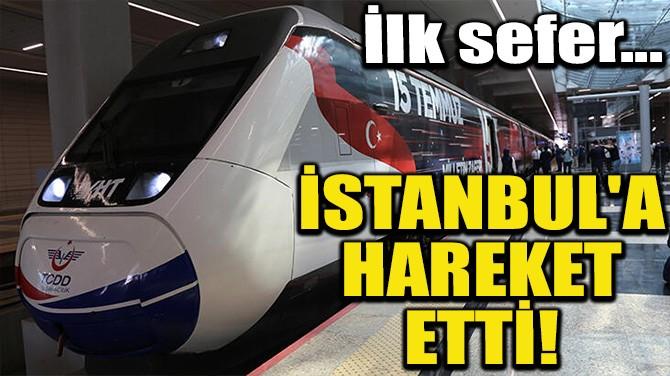 İSTANBUL'A HAREKET ETTİ!