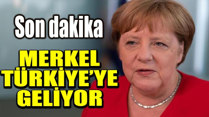 MERKEL TÜRKİYE'YE GELİYOR