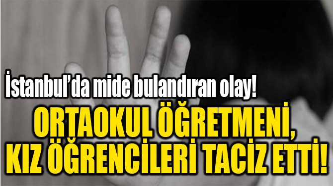ÖĞRETMENİ, KIZ  ÖĞRENCİLERİ TACİZ ETTİ!