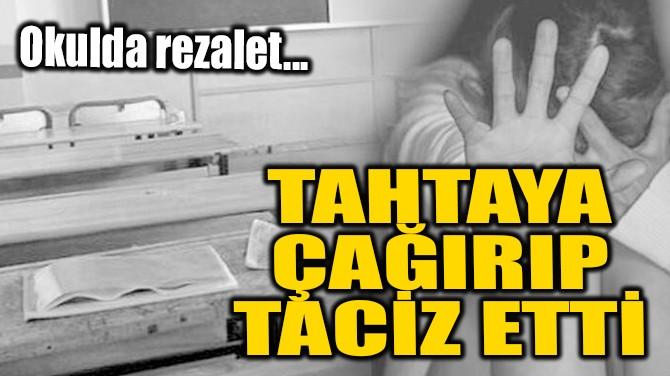 OKULDA REZALET! TAHTAYA ÇAĞIRIP TACİZ ETTİ