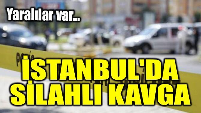 İSTANBUL'DA SİLAHLI KAVGA!