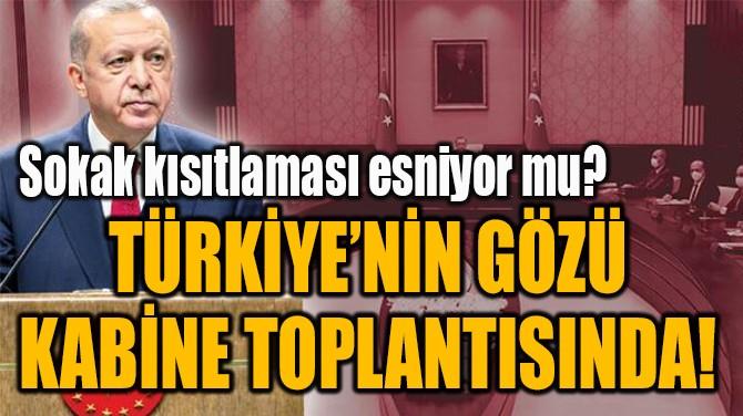 TÜRKİYE'NİN GÖZÜ KABİNE TOPLANTISINDA!