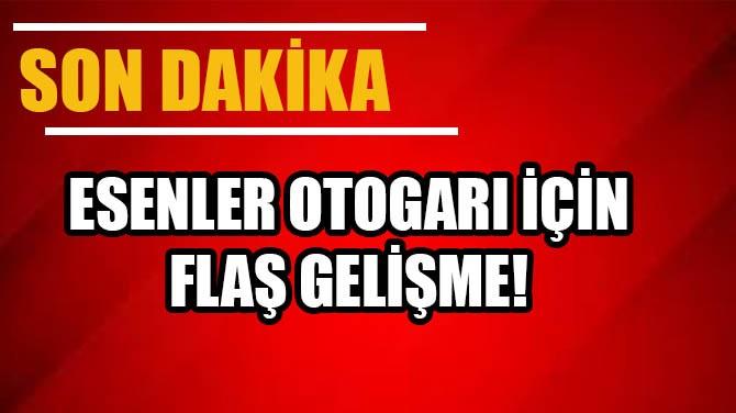 ESENLER OTOGARI İÇİN FLAŞ GELİŞME!