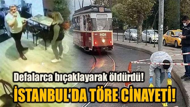 İSTANBUL'DA TÖRE CİNAYETİ!