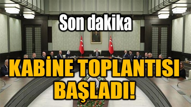 KABİNE TOPLANTISI  BAŞLADI!