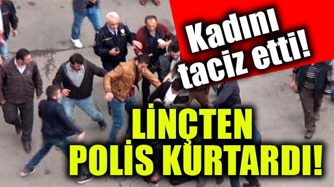KADINI TACİZ ETTİ! LİNÇTEN POLİS KURTARDI!