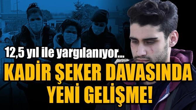 KADİR ŞEKER DAVASINDA  YENİ GELİŞME!