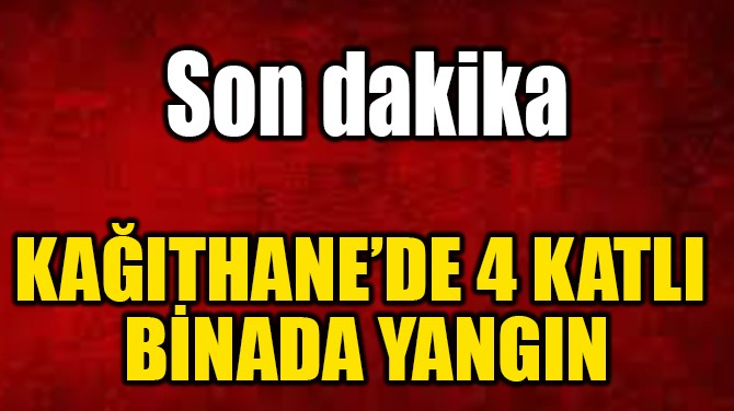 KAĞITHANE'DE 4 KATLI  BİNADA YANGIN
