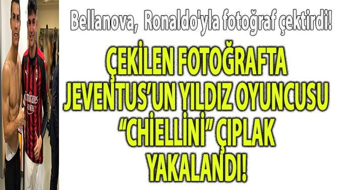 """RONALDO'YLA ÇEKİLEN FOTOĞRAFTA """"CHİELLİNİ"""" ÇIPLAK YAKALANDI!"""