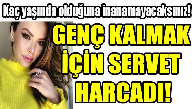 GENÇ KALMAK İÇİN SERVET HARCADI!