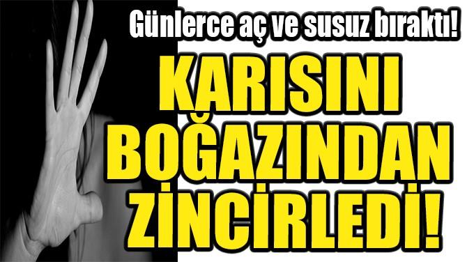 KARISINI BOĞAZINDAN ZİNCİRLEDİ!