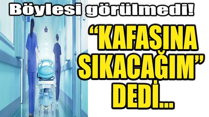 """""""KAFASINA SIKACAĞIM""""  DEDİ…"""
