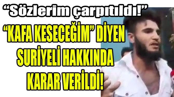 """""""KAFA KESECEĞİM"""" DİYEN SURİYELİ, SINIR DIŞI EDİLECEK"""