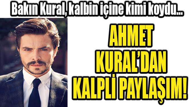 AHMET KURAL'DAN  KALPLİ PAYLAŞIM!