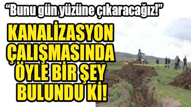 KANALİZASYON ÇALIŞMASINDA ÇIKAN HERKESİ ŞOK ETTİ!
