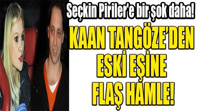 KAAN TANGÖZE'DEN  ESKİ EŞİNE  FLAŞ HAMLE!