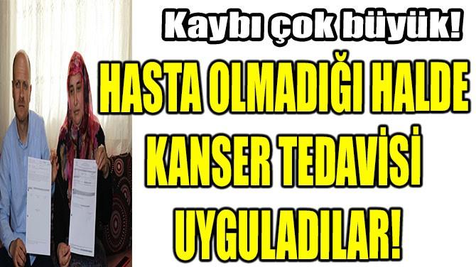 HASTA OLMADIĞI HALDE KANSER TEDAVİSİ UYGULADILAR!