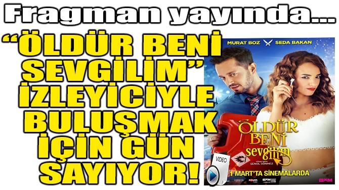 """""""ÖLDÜR BENİ SEVGİLİM"""" 1 MART'TA VİZYONA GİRİYOR!"""