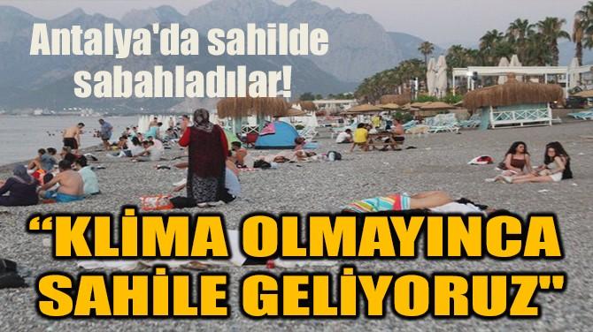 ANTALYA'DA SAHİLDE SABAHLADILAR!