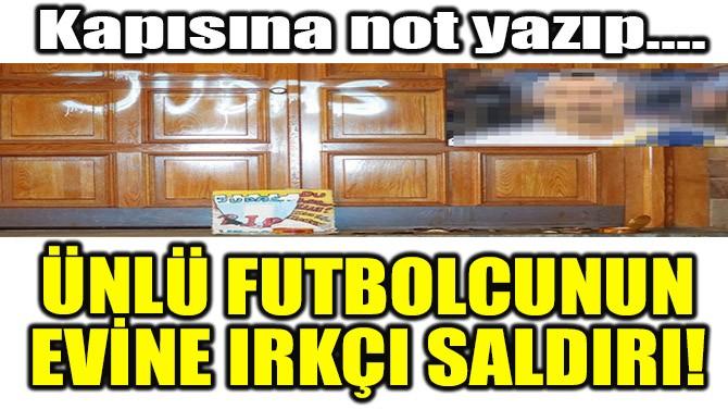 ÜNLÜ FUTBOLCUNUN EVİNE IRKÇI SALDIRI!