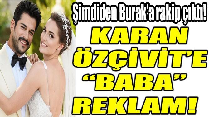 """KARAN ÖZÇİVİT'E """"BABA"""" REKLAM!"""