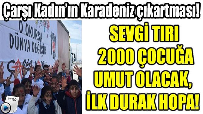 ÇARŞI KADIN'IN SEVGİ TIRI 2000 ÇOCUĞA UMUT OLACAK!