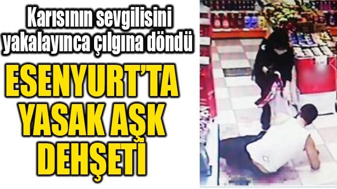 ESENYURT'TA  YASAK AŞK  DEHŞETİ
