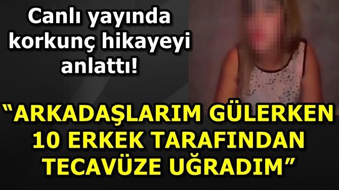 """""""ARKADAŞLARIM GÜLERKEN 10 ERKEK TARAFINDAN TECAVÜZE UĞRADIM"""""""