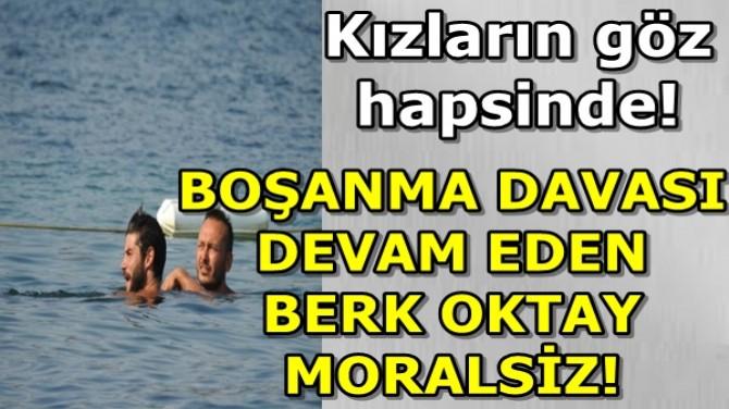 BOŞANMA DAVASI DEVAM EDEN BERK OKTAY MORALSİZ!