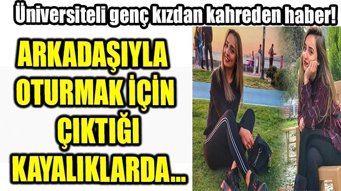 ÜNİVERSİTELİ GENÇ KIZDAN KAHREDEN HABER!