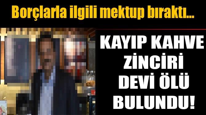 KAYIP KAHVE ZİNCİRİ DEVİ ÖLÜ BULUNDU!