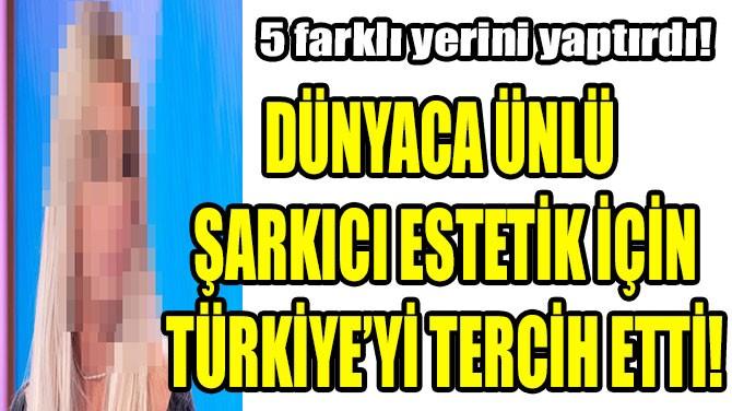 DÜNYACA ÜNLÜ ŞARKICI ESTETİK İÇİN TÜRKİYE'Yİ TERCİH ETTİ!