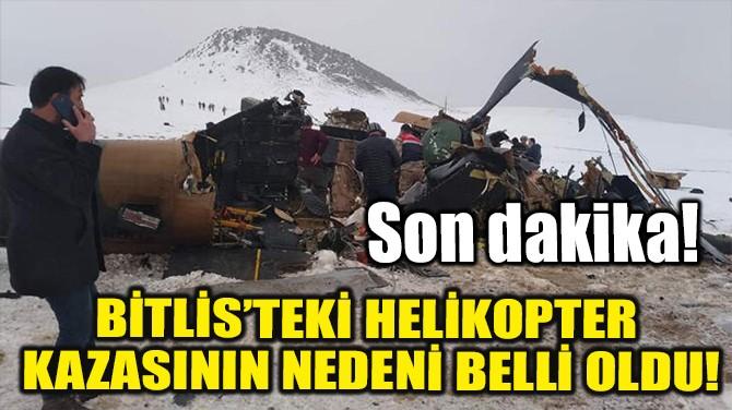 BİTLİS'TEKİ HELİKOPTER KAZASININ NEDENİ BELLİ OLDU!