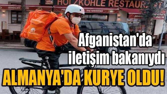 AFGANİSTAN'DA İLETİŞİM BAKANIYDI ALMANYA'DA KURYE OLDU!