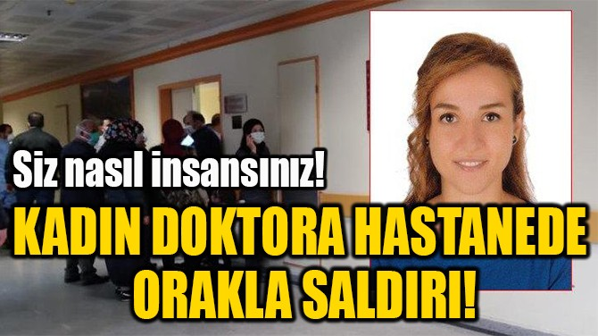 KADIN DOKTORA HASTANEDE  ORAKLA SALDIRI!