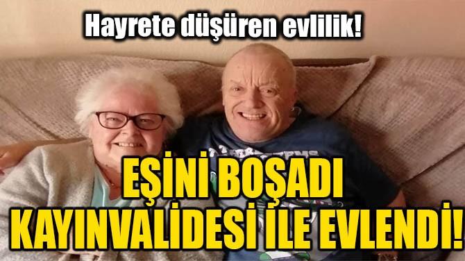 EŞİNİ BOŞADI KAYINVALİDESİ İLE EVLENDİ!