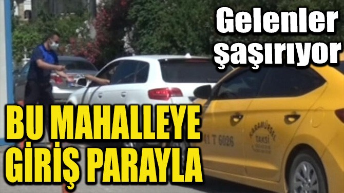 BU MAHALLEYE GİRİŞ PARAYLA