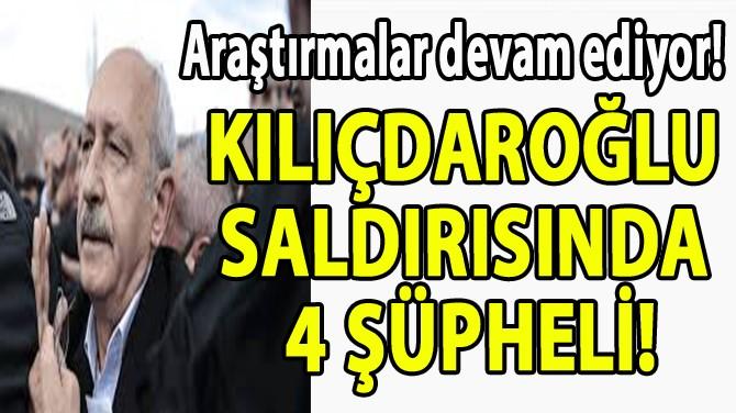 KILIÇDAROĞLU SALDIRISINDA 4 ŞÜPHELİ!