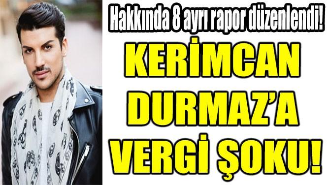 KERİMCAN  DURMAZ'A  VERGİ ŞOKU!