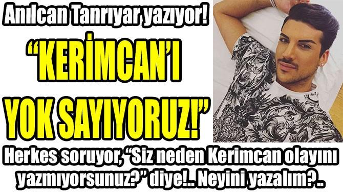 """""""KERİMCAN'I  YOK SAYIYORUZ!"""""""