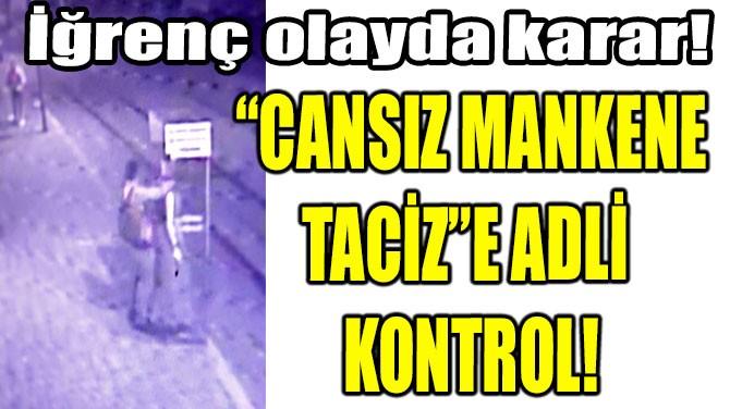 """CANSIZ MANKENE TACİZ""E  ADLİ KONTROL!"