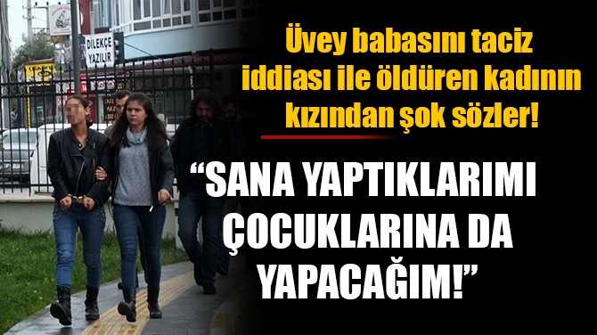 """""""SANA YAPTIKLARIMI ÇOCUKLARINA DA YAPACAĞIM!"""""""