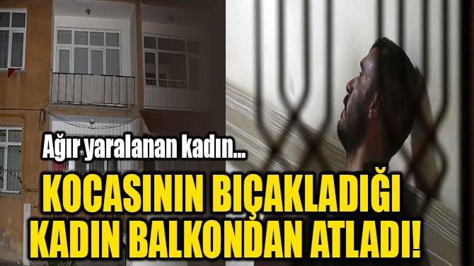 KOCASININ BIÇAKLADIĞI  KADIN BALKONDAN ATLADI!